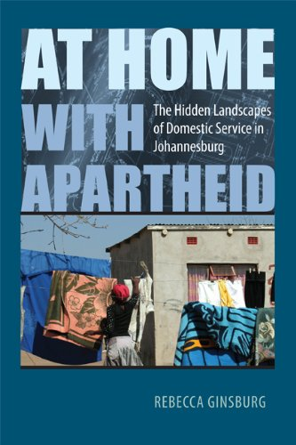 At Home with Apartheid: The Hidden Landscapes of Domestic Service in Johannesburg: Rebecca Ginsburg