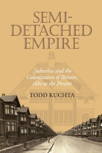 Semi-Detached Empire: Suburbia and the Colonization of Britain, 1880 to the Present: Todd Kuchta