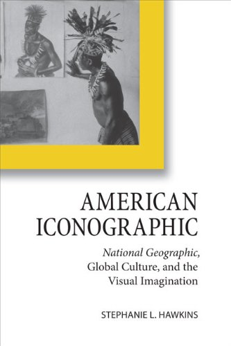 American Iconographic: National Geographic, Global Culture, and the Visual Imagination (Cultural ...