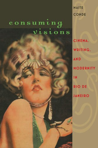 Consuming Visions: Cinema, Writing and Modernity in Rio De Janeiro (Hardback): Maite Conde