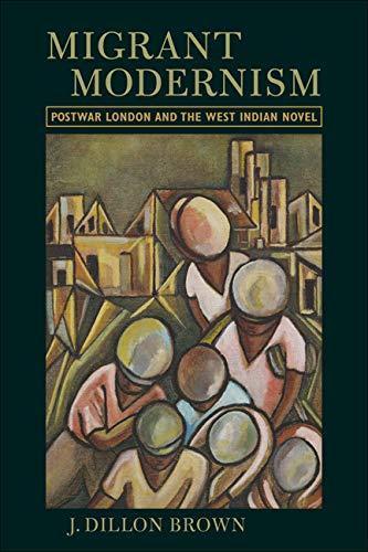 Migrant Modernism: Postwar London and the West Indian Novel (Hardback): J. Dillon Brown