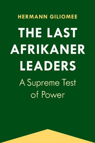 The Last Afrikaner Leaders: A Supreme Test of Power (Paperback): Hermann Giliomee