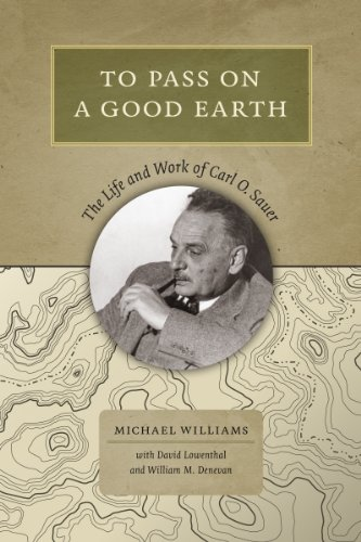 To Pass On a Good Earth: The Life and Work of Carl O. Sauer: Williams, Michael