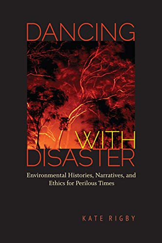 Dancing with Disaster: Environmental Histories, Narratives, and Ethics for Perilous Times: Kate ...
