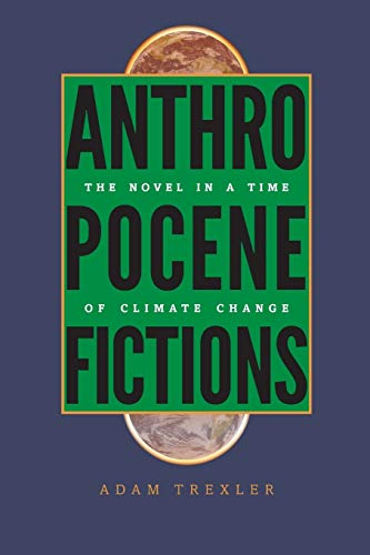 Anthropocene Fictions: The Novel in a Time of Climate Change: Adam Trexler