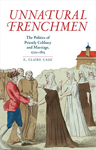 Unnatural Frenchmen: The Politics of Priestly Celibacy and Marriage, 1720-1815: E. Claire Cage
