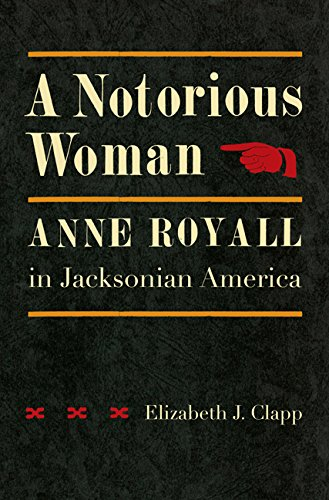 A Notorious Woman: Anne Royall in Jacksonian America (Hardcover): Elizabeth J. Clapp