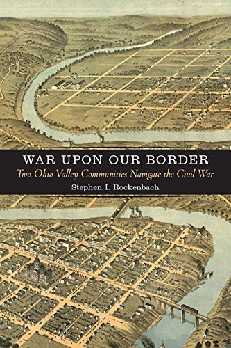 """War Upon Our Border"""": War and Society in Two Ohio Valley Communities, 1861 1865: Rockenbach, ..."""