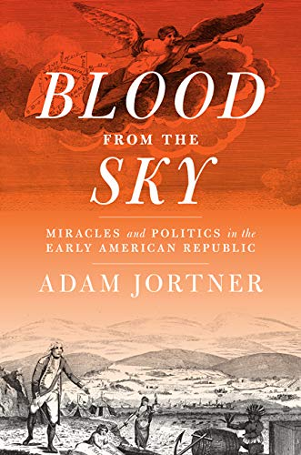 Blood from the Sky: Miracles and Politics in the Early American Republic: Adam Jortner