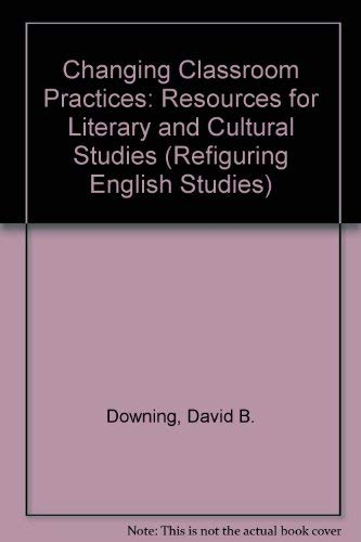 9780814105283: Changing Classroom Practices: Resources for Literary and Cultural Studies (Refiguring English Studies)