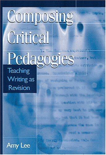 Composing Critical Pedagogies: Teaching Writing As Revision: Lee, Amy
