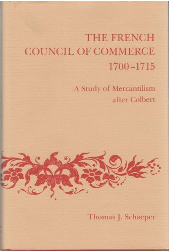 The French Council of Commerce, 1700-1715: A Study of Mercantilism After Colbert: Thomas Schaeper
