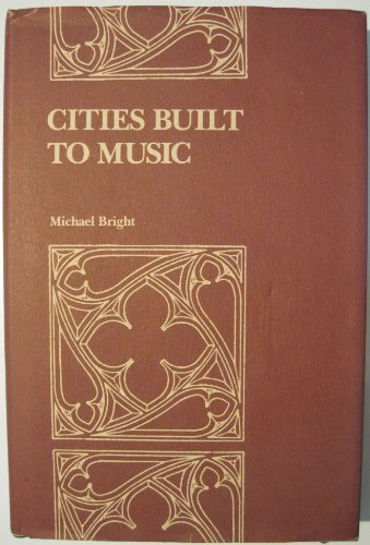 CITIES BUILT TO MUSIC: AESTHETIC THEORIES OF THE VICTORIAN GOTHIC REVIVAL: Bright, Michael