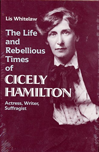 The Life and Rebellious Times of Cicely Hamilton: Actress, Writer, Suffragist: Whitelaw, Lis