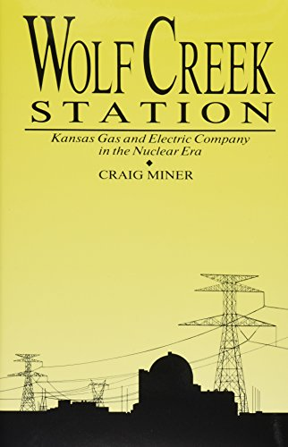 WOLF CREEK STATION: KANSAS GAS AND ELECTRIC COMPANY IN THE NUCLEAR ERA (HISTORICAL PERSP BUS ...