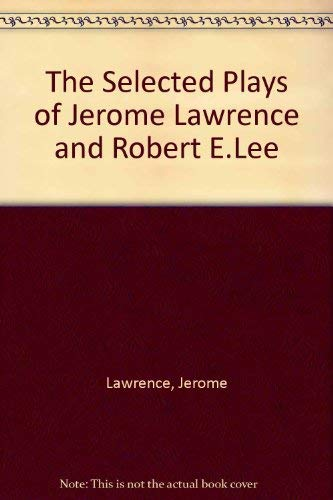 Selected Plays of Jerome Lawrence and Robert E. Lee: Lawrence, Jerome; Lee, Robert Edwin