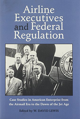 Airline Executives and Federal Regulation: Cases Studies in American Enterprise from the Airmail ...