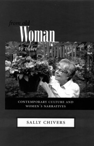 FROM OLD WOMAN TO OLDER WOMEN: CONTEMPORARY CULTURE AND WOMEN'S NARRATI: SALLY CHIVERS