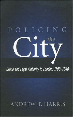 9780814209660: POLICING THE CITY: CRIME & LEGAL AUTHORITY IN LONDON, 1780- (HISTORY CRIME & CRIMINAL JUS)