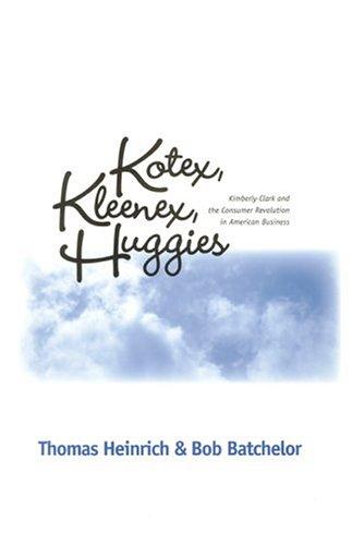 Kotex, Kleenex, Huggies: Kimberly-Clark And The Consumer: Thomas Heinrich, Bob