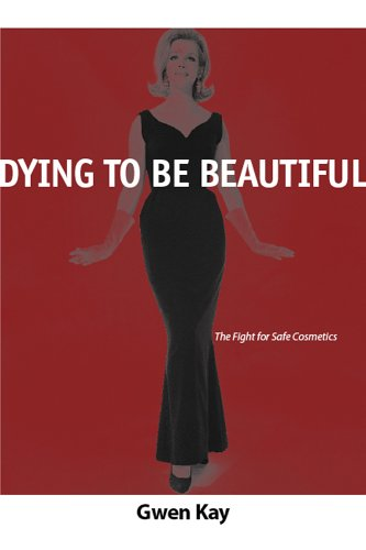 Dying to Be Beautiful: The Fight for Safe Cosmetics (Women, Gender, and Health): KAY, GWEN
