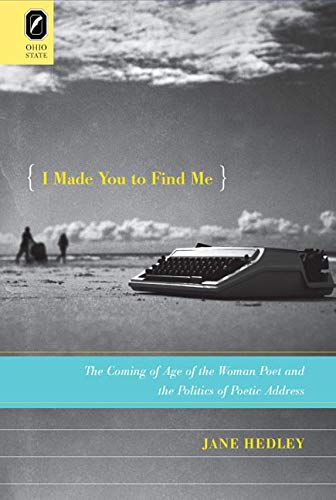 I Made You to Find Me: The Coming of Age of the Woman Poet and the Politics of Poetic Address: ...