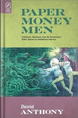 9780814211106: Paper Money Men: Commerce, Manhood, and the Sensational Public Sphere in Antebellum America