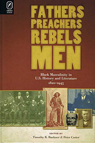 9780814211564: Fathers, Preachers, Rebels, Men: Black Masculinity in U.S. History and Literature, 1820-1945 (Black Performance and Cultural Criticism)