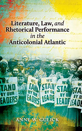 Literature, Law, and Rhetorical Performance in the Anticolonial Atlantic (Hardback): Anne W Gulick