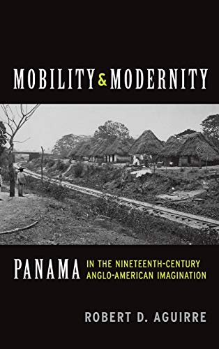 Mobility and Modernity: Panama in the Nineteenth-Century Anglo-American Imagination: Robert D. ...
