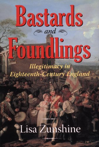Bastards And Foundlings: Illegitimacy In Eighteenth-century England: Zunshine, Lisa