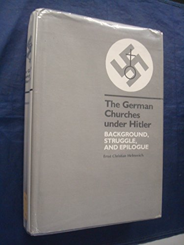 THE GERMAN CHURCHES UNDER HITLER. BACKGROUND, STRUGGLE, AND EPILOGUE: Helmreich, Ernst C