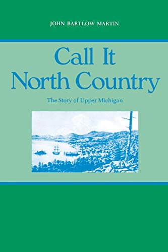 Call It North Country: The Story of Upper Michigan (Great Lakes Books Series): Martin, John Bartlow