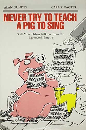 Never Try to Teach a Pig to Sing: Still More Urban Folklore from the Paperwork Empire (Humor in Life and Letters Series) (081432357X) by Dundes, Alan; Pagter, Carl