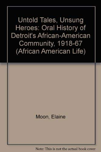 Untold Tales, Unsung Heroes: An Oral History of Detroits African American Community, 1918-1967