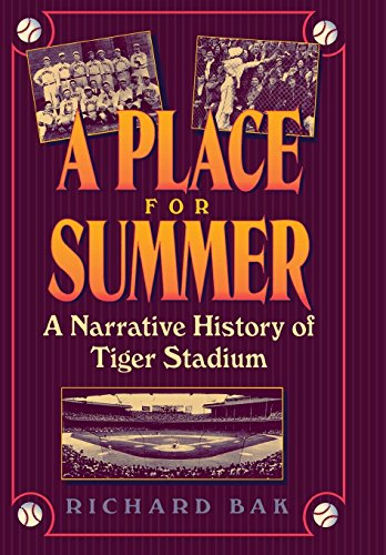A Place for Summer: A Narrative History of Tiger Stadium: Bak, Richard