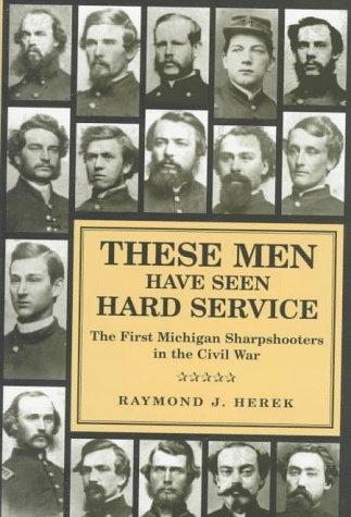 These Men Have Seen Hard Service: The First Michigan Sharpshooters in the Civil War (Great Lakes ...