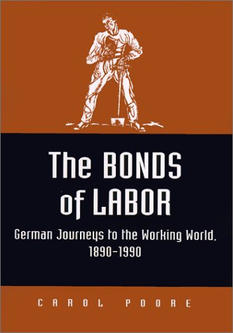 The Bonds of Labor: German Journeys to the Working World, 1890-1990: Poore, Carol