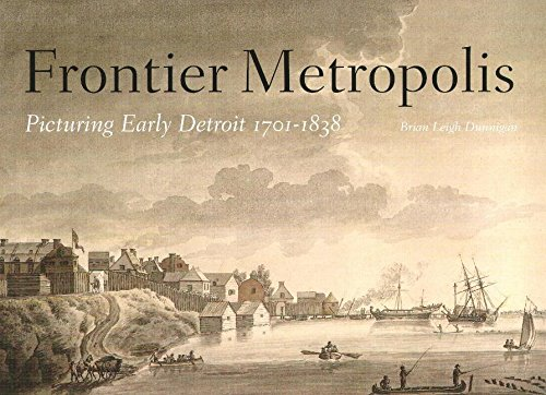 Frontier Metropolis - Picturing Early Detroit, 1701-1838: Brian Leigh Dunnigan