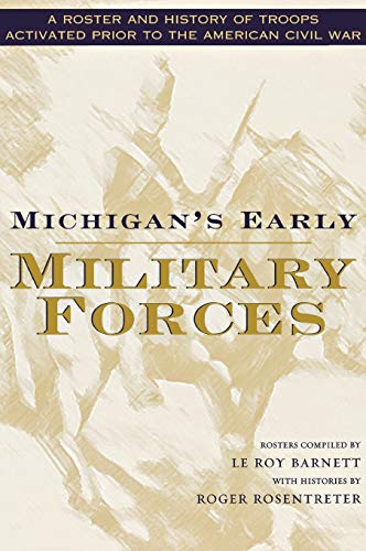 Michigan's Early Military Forces: A Roster and History of Troops Activated Prior to the ...