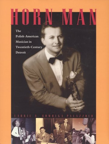 Horn Man: The Polish-American Musician in Twentieth-Century Detroit: Laurie A. Gomulka Palazzolo