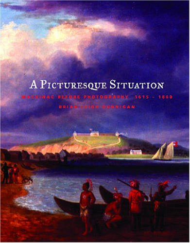 A Picturesque Situation: Mackinac Before Photography, 1615-1860 (Hardback): Brian Leigh Dunnigan