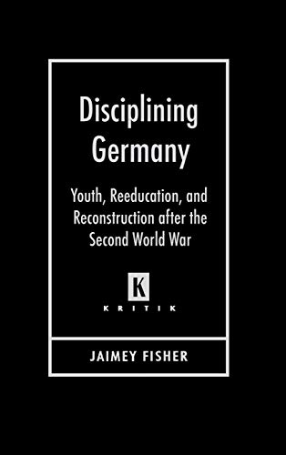 Disciplining Germany - Youth, Reeducation, and Reconstruction after the Second World War: Jaimey ...