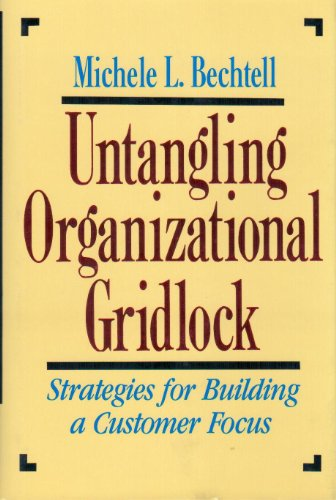 Untangling Organizational Gridlock: Strategies for Building a Customer Focus: Bechtell, Michele L.