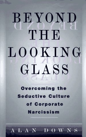 Beyond the Looking Glass: Overcoming the Seductive Culture of Corporate Narcissism: Downs, Alan