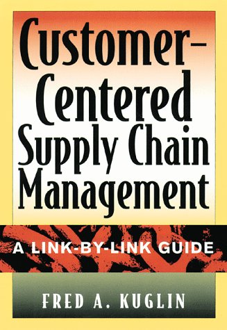 Customer-Centered Supply Chain Management : A Link-by-Link Guide: Kuglin, Fred A.