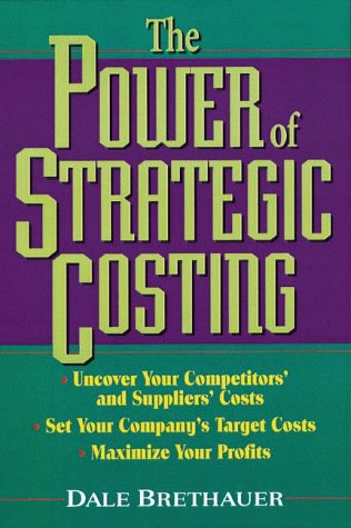 The Power of Strategic Costing: Uncover Your Competitors and Suppliers Costs, Set Your Companys ...