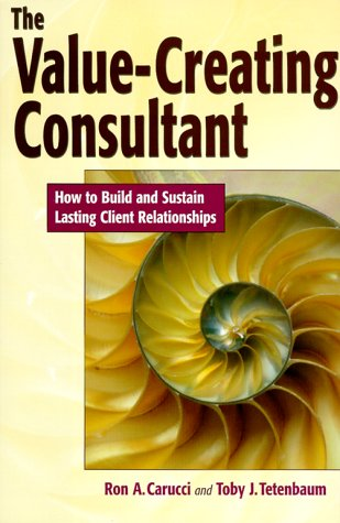 The Value-Creating Consultant: How to Build and Sustain Lasting Client Relationships: Carucci, Ron ...