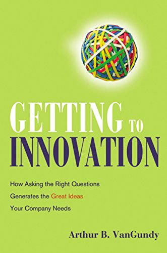 Getting to Innovation: How Asking the Right: Arthur B. Vangundy