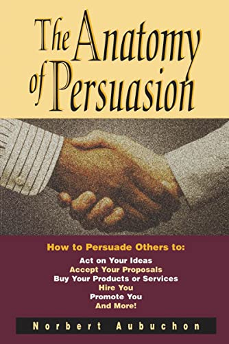 9780814409367: The Anatomy of Persuasion: How to Persuade Others To Act on Your Ideas, Accept Your Proposals, Buy Your Products or Services, Hire You, Promote You, and More!